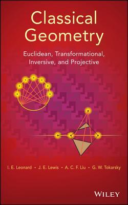 Classical Geometry By Leonard, Ed/ Lewis, J. E./ Liu, A. C. F./ Tokarsky, G.